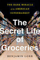 Secret Life of Groceries: The Dark Miracle of the American Supermarket