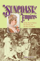 Suncoast Empire : Bertha Honore Palmer, Her Family, and the Rise of Sarasota, 1910-1982
