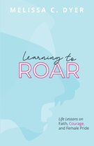 Learning to Roar: Life Lessons on faith, courage, and female pride